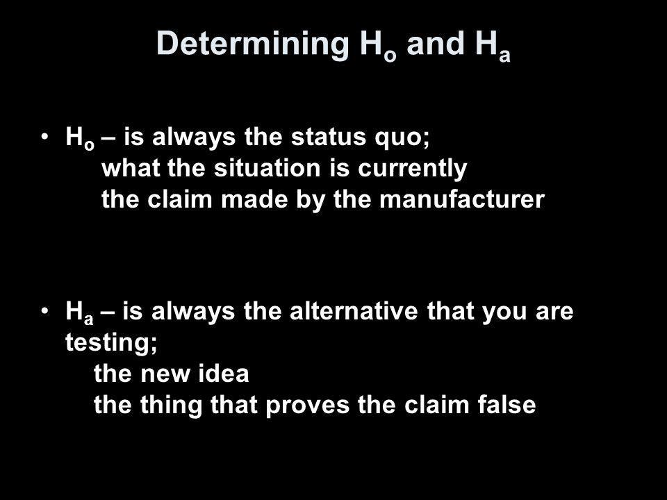 Determining H o and H a H o – is always the status quo; what the situation is currently the claim made by the manufacturer H a – is always the alternative that you are testing; the new idea the thing that proves the claim false