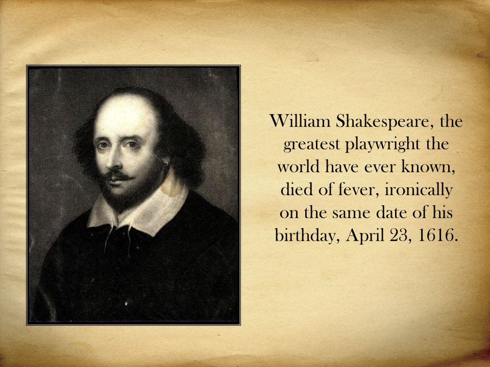 William Shakespeare, the greatest playwright the world have ever known, died of fever, ironically on the same date of his birthday, April 23, 1616.