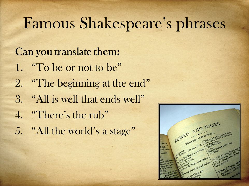 Famous Shakespeare's phrases Can you translate them: 1. To be or not to be 2. The beginning at the end 3. All is well that ends well 4. There's the rub 5. All the world's a stage
