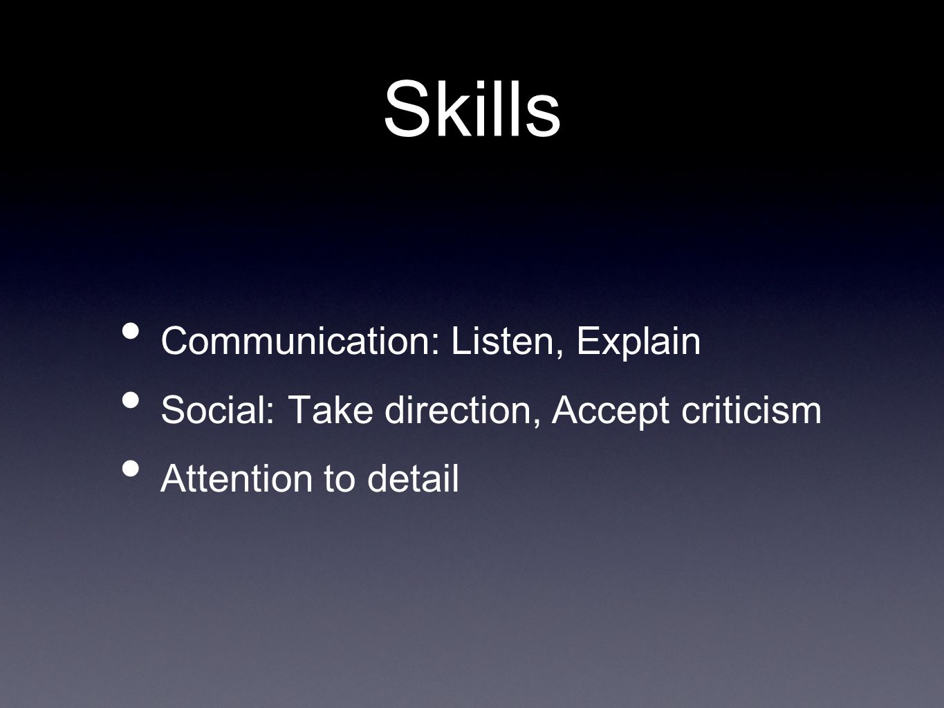Skills Communication: Listen, Explain Social: Take direction, Accept criticism Attention to detail