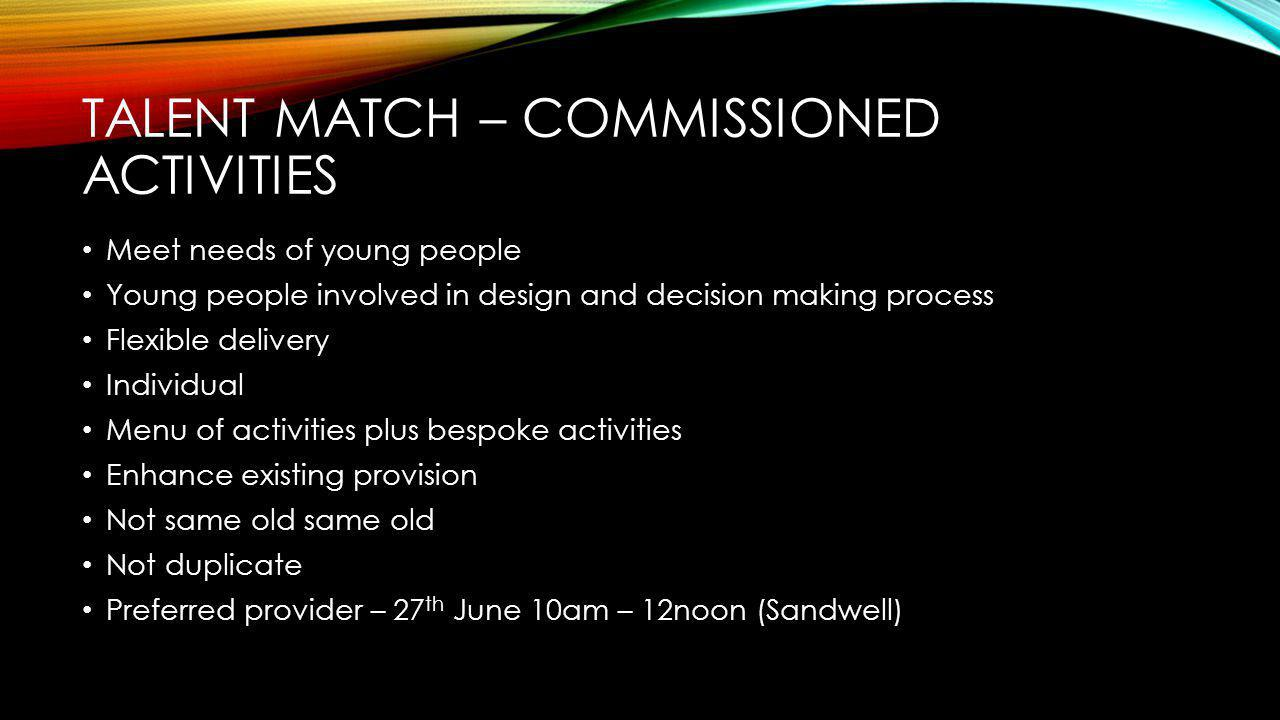 TALENT MATCH – COMMISSIONED ACTIVITIES Meet needs of young people Young people involved in design and decision making process Flexible delivery Individual Menu of activities plus bespoke activities Enhance existing provision Not same old same old Not duplicate Preferred provider – 27 th June 10am – 12noon (Sandwell)