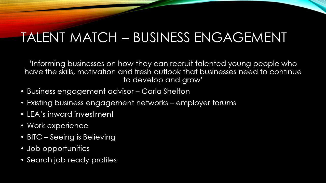 TALENT MATCH – BUSINESS ENGAGEMENT 'Informing businesses on how they can recruit talented young people who have the skills, motivation and fresh outlook that businesses need to continue to develop and grow' Business engagement advisor – Carla Shelton Existing business engagement networks – employer forums LEA's inward investment Work experience BITC – Seeing is Believing Job opportunities Search job ready profiles