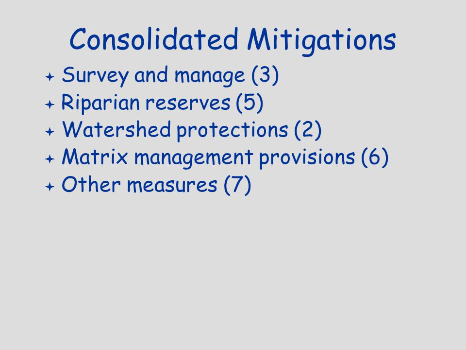 Consolidated Mitigations  Survey and manage (3)  Riparian reserves (5)  Watershed protections (2)  Matrix management provisions (6)  Other measures (7)