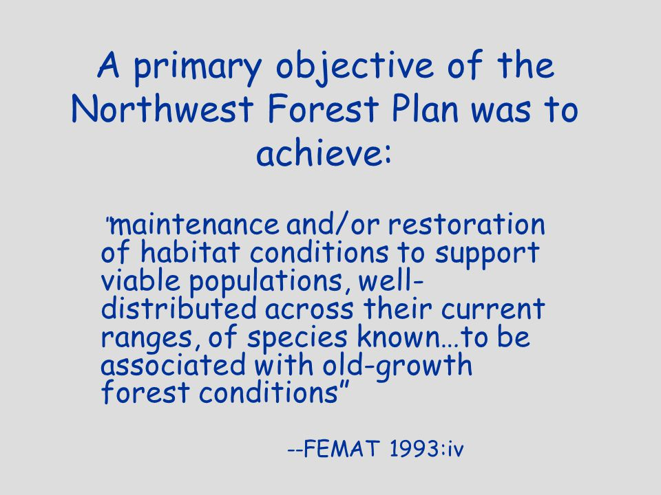 A primary objective of the Northwest Forest Plan was to achieve: maintenance and/or restoration of habitat conditions to support viable populations, well- distributed across their current ranges, of species known…to be associated with old-growth forest conditions --FEMAT 1993:iv
