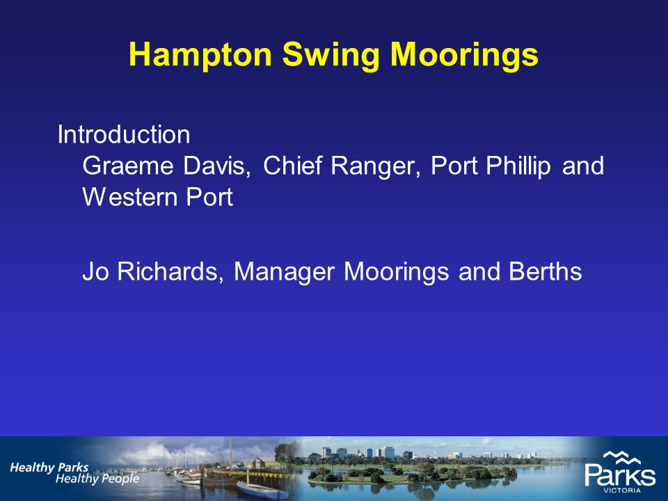 Introduction Graeme Davis, Chief Ranger, Port Phillip and Western Port Jo Richards, Manager Moorings and Berths Hampton Swing Moorings