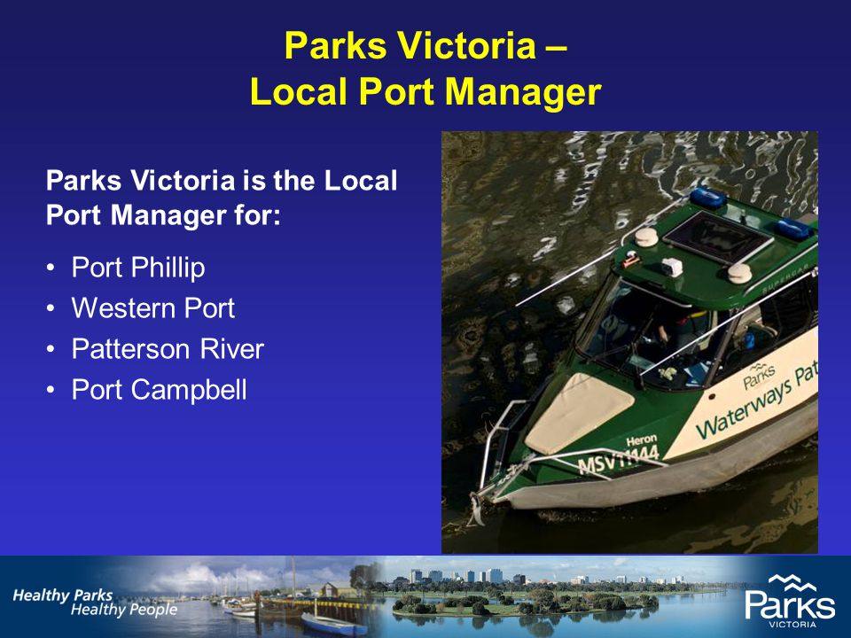 Parks Victoria – Local Port Manager Parks Victoria is the Local Port Manager for: Port Phillip Western Port Patterson River Port Campbell