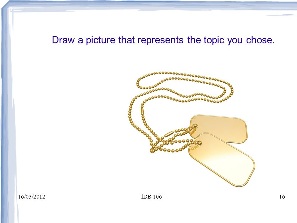 16/03/2012İDB 10616 Draw a picture that represents the topic you chose. Courage