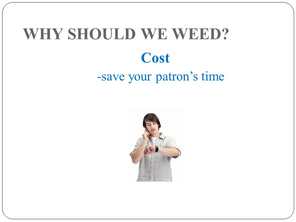 WHY SHOULD WE WEED Cost -save your patron's time
