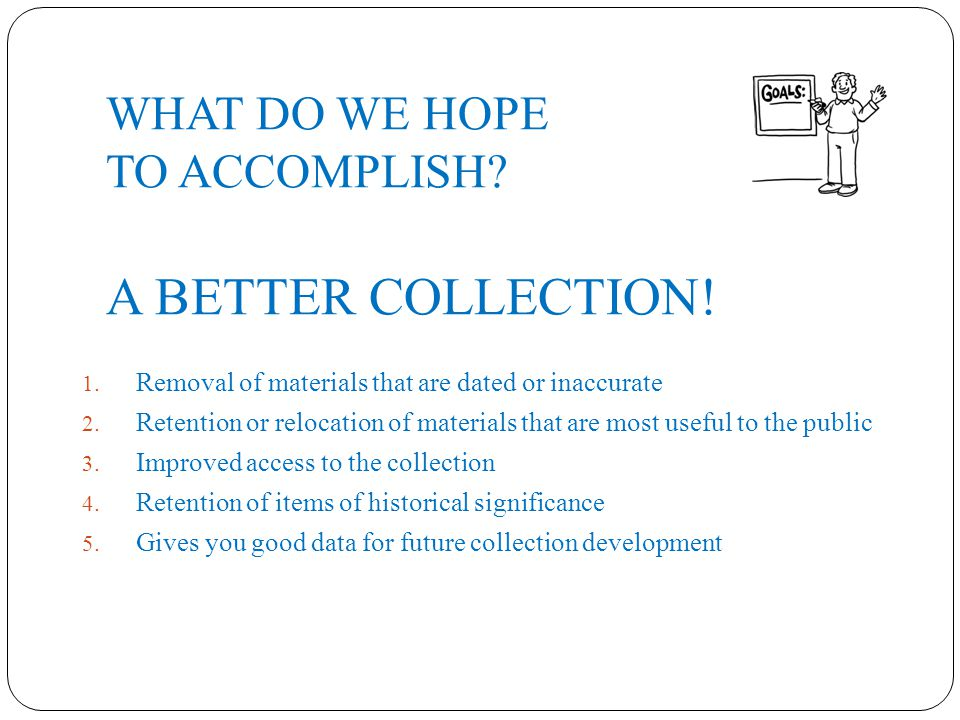 WHAT DO WE HOPE TO ACCOMPLISH. A BETTER COLLECTION.