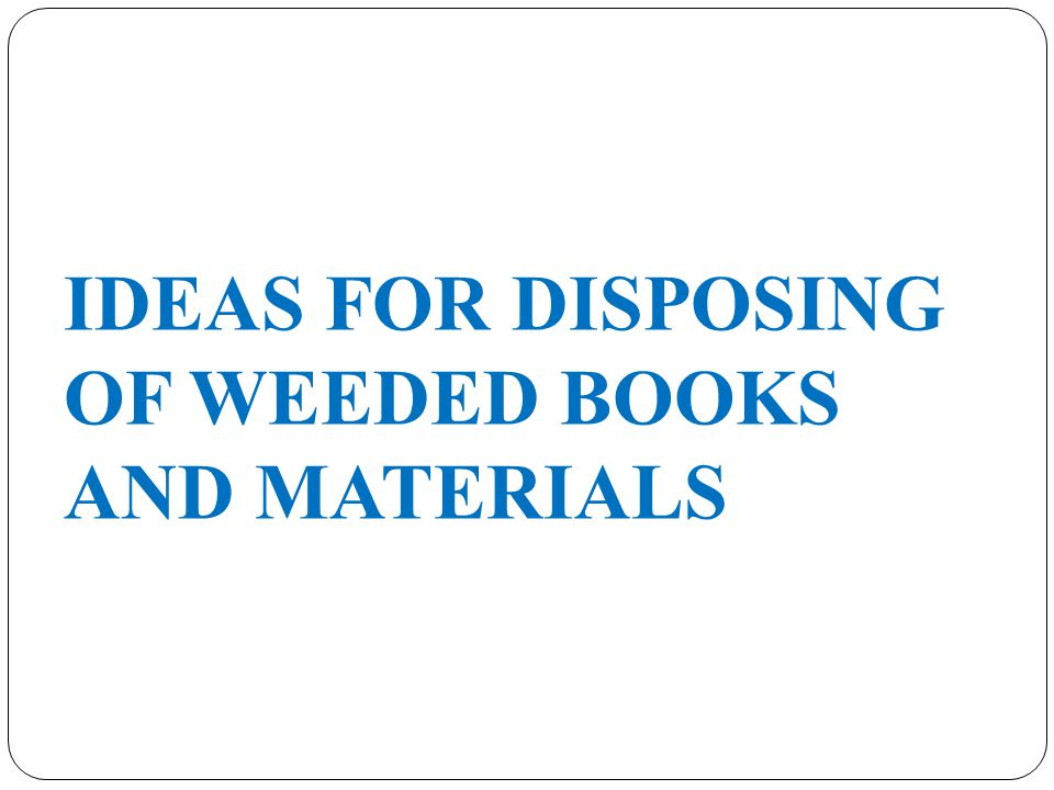 IDEAS FOR DISPOSING OF WEEDED BOOKS AND MATERIALS