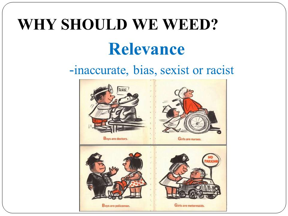 WHY SHOULD WE WEED Relevance - inaccurate, bias, sexist or racist