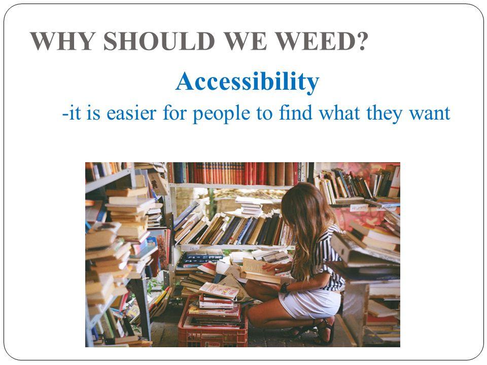WHY SHOULD WE WEED Accessibility -it is easier for people to find what they want