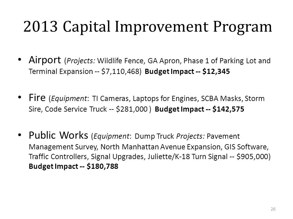 Airport (Projects: Wildlife Fence, GA Apron, Phase 1 of Parking Lot and Terminal Expansion -- $7,110,468) Budget Impact -- $12,345 Fire (Equipment: TI Cameras, Laptops for Engines, SCBA Masks, Storm Sire, Code Service Truck -- $281,000 ) Budget Impact -- $142,575 Public Works (Equipment: Dump Truck Projects: Pavement Management Survey, North Manhattan Avenue Expansion, GIS Software, Traffic Controllers, Signal Upgrades, Juliette/K-18 Turn Signal -- $905,000) Budget Impact -- $180,788 26 2013 Capital Improvement Program