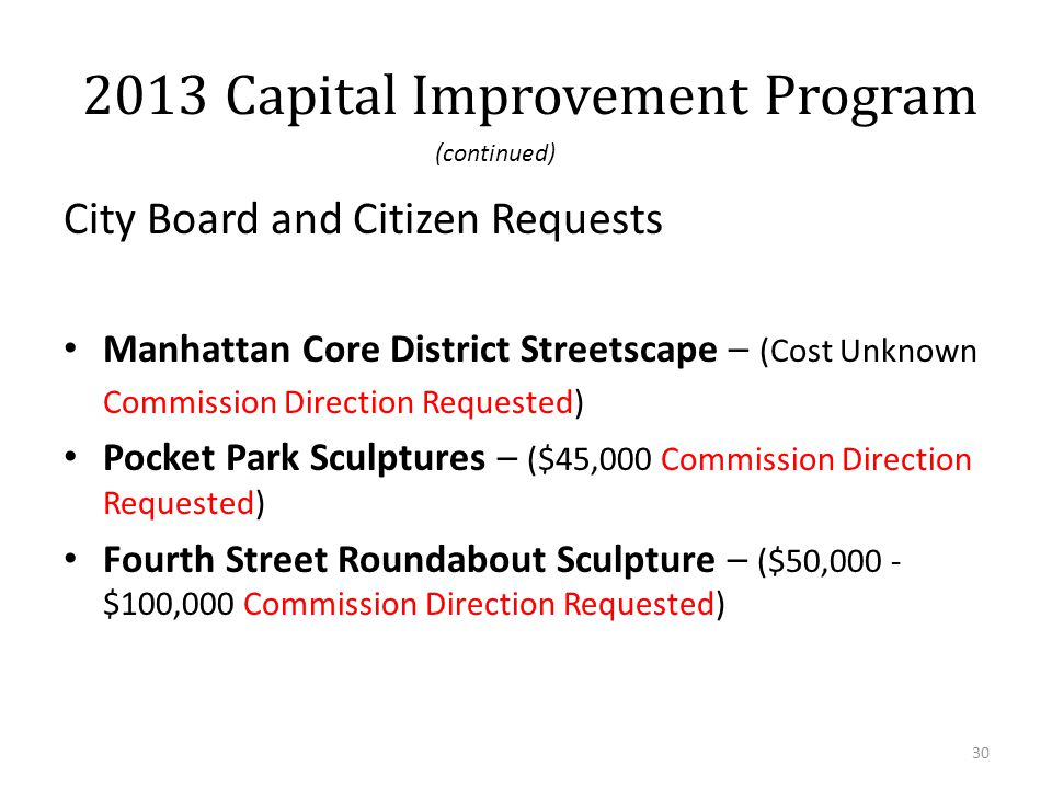 City Board and Citizen Requests Manhattan Core District Streetscape – (Cost Unknown Commission Direction Requested) Pocket Park Sculptures – ($45,000 Commission Direction Requested) Fourth Street Roundabout Sculpture – ($50,000 - $100,000 Commission Direction Requested) 30 2013 Capital Improvement Program (continued)