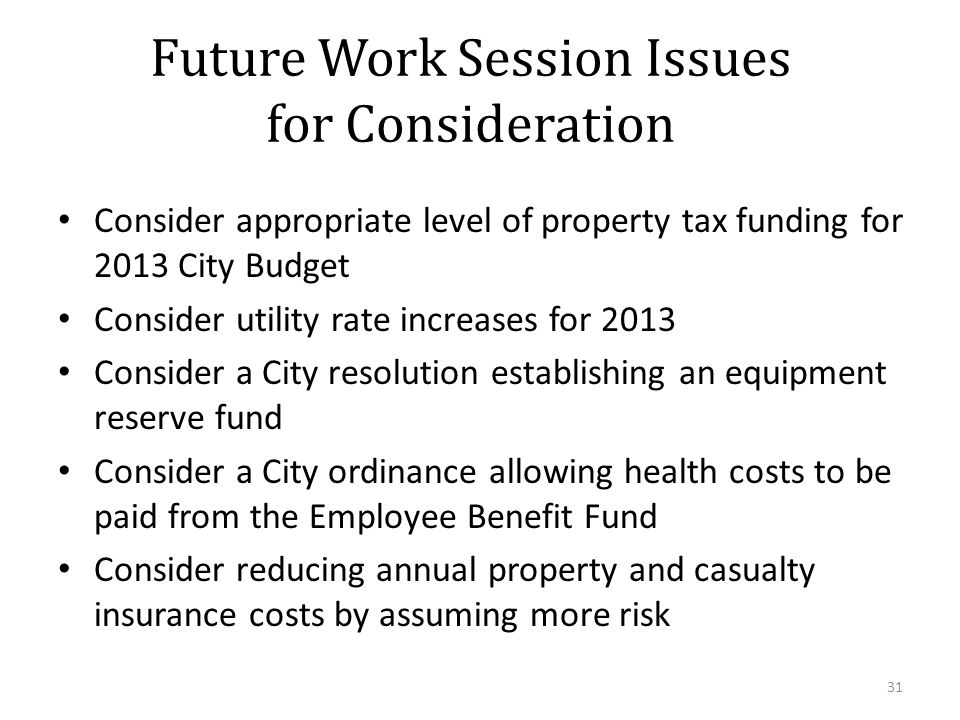 Future Work Session Issues for Consideration Consider appropriate level of property tax funding for 2013 City Budget Consider utility rate increases for 2013 Consider a City resolution establishing an equipment reserve fund Consider a City ordinance allowing health costs to be paid from the Employee Benefit Fund Consider reducing annual property and casualty insurance costs by assuming more risk 31