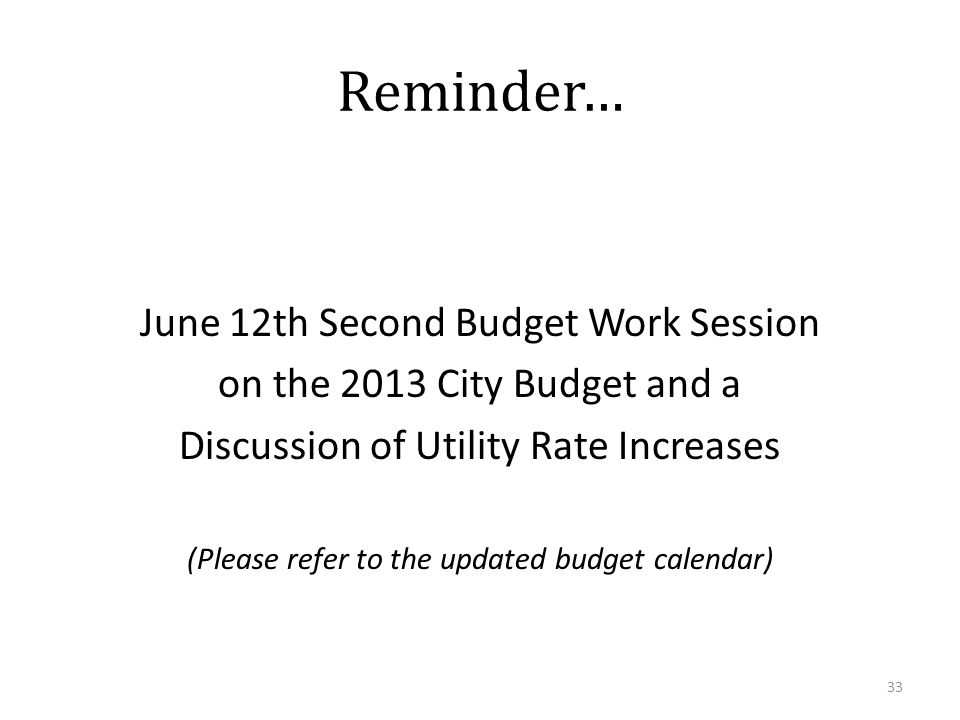Reminder… June 12th Second Budget Work Session on the 2013 City Budget and a Discussion of Utility Rate Increases (Please refer to the updated budget calendar) 33