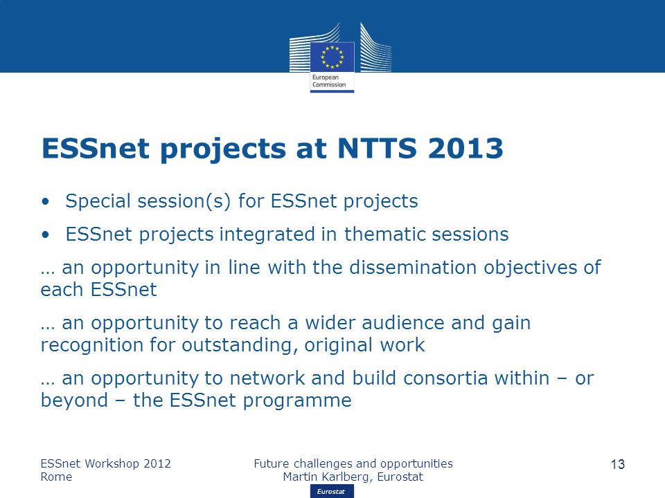 Eurostat ESSnet projects at NTTS 2013 Special session(s) for ESSnet projects ESSnet projects integrated in thematic sessions … an opportunity in line with the dissemination objectives of each ESSnet … an opportunity to reach a wider audience and gain recognition for outstanding, original work … an opportunity to network and build consortia within – or beyond – the ESSnet programme ESSnet Workshop 2012 Rome Future challenges and opportunities Martin Karlberg, Eurostat 13