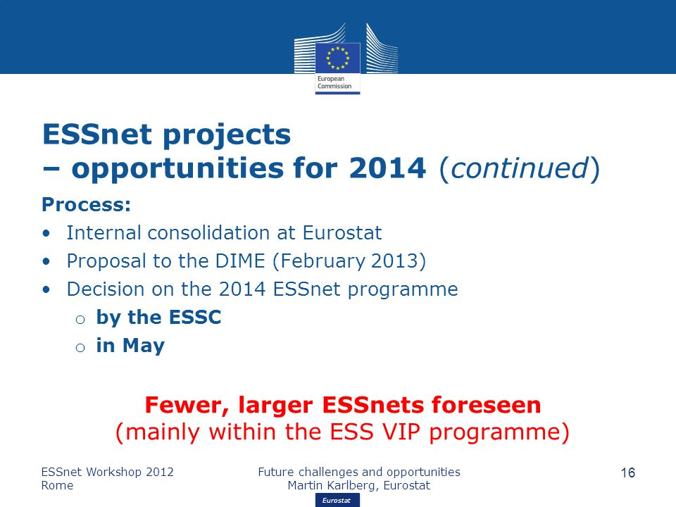 Eurostat ESSnet projects – opportunities for 2014 (continued) Process: Internal consolidation at Eurostat Proposal to the DIME (February 2013) Decision on the 2014 ESSnet programme o by the ESSC o in May Fewer, larger ESSnets foreseen (mainly within the ESS VIP programme) ESSnet Workshop 2012 Rome Future challenges and opportunities Martin Karlberg, Eurostat 16