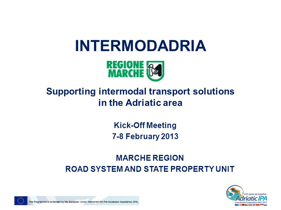 INTERMODADRIA Supporting intermodal transport solutions in the Adriatic area Kick-Off Meeting 7-8 February 2013 MARCHE REGION ROAD SYSTEM AND STATE PROPERTY UNIT