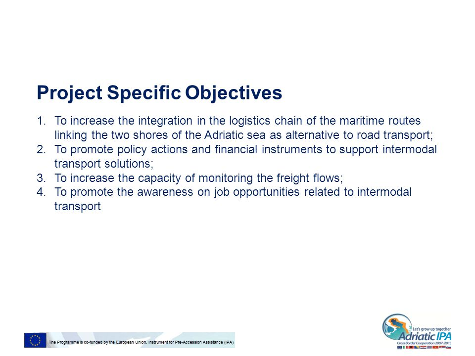 Project Specific Objectives 1.To increase the integration in the logistics chain of the maritime routes linking the two shores of the Adriatic sea as alternative to road transport; 2.To promote policy actions and financial instruments to support intermodal transport solutions; 3.To increase the capacity of monitoring the freight flows; 4.To promote the awareness on job opportunities related to intermodal transport