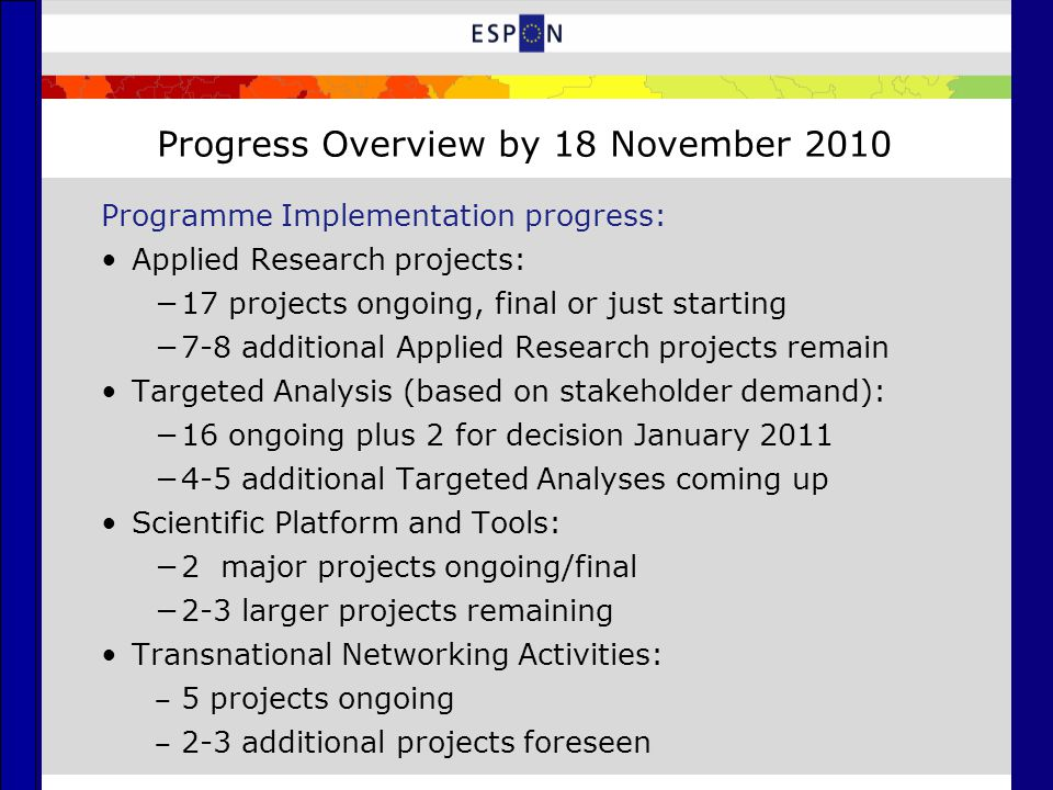 Progress Overview by 18 November 2010 Programme Implementation progress: Applied Research projects: −17 projects ongoing, final or just starting −7-8 additional Applied Research projects remain Targeted Analysis (based on stakeholder demand): −16 ongoing plus 2 for decision January 2011 −4-5 additional Targeted Analyses coming up Scientific Platform and Tools: −2 major projects ongoing/final −2-3 larger projects remaining Transnational Networking Activities: ‒ 5 projects ongoing ‒ 2-3 additional projects foreseen