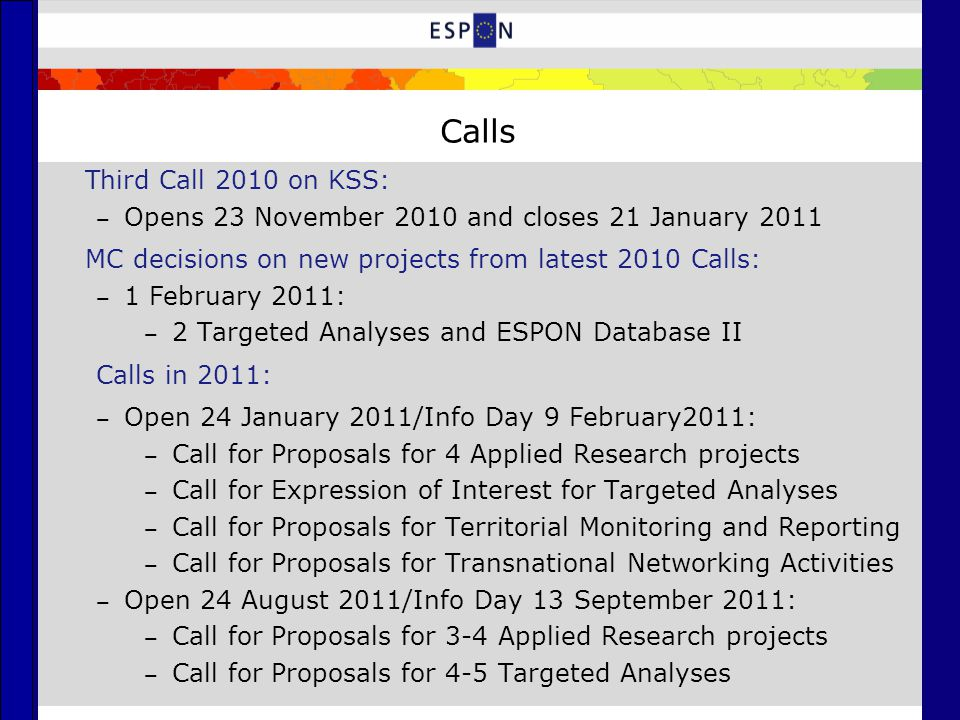 Calls Third Call 2010 on KSS: ‒ Opens 23 November 2010 and closes 21 January 2011 MC decisions on new projects from latest 2010 Calls: ‒ 1 February 2011: ‒ 2 Targeted Analyses and ESPON Database II Calls in 2011: ‒ Open 24 January 2011/Info Day 9 February2011: ‒ Call for Proposals for 4 Applied Research projects ‒ Call for Expression of Interest for Targeted Analyses ‒ Call for Proposals for Territorial Monitoring and Reporting ‒ Call for Proposals for Transnational Networking Activities ‒ Open 24 August 2011/Info Day 13 September 2011: ‒ Call for Proposals for 3-4 Applied Research projects ‒ Call for Proposals for 4-5 Targeted Analyses