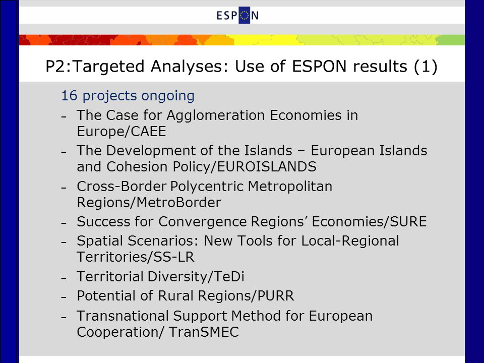 P2:Targeted Analyses: Use of ESPON results (1) 16 projects ongoing – The Case for Agglomeration Economies in Europe/CAEE – The Development of the Islands – European Islands and Cohesion Policy/EUROISLANDS – Cross-Border Polycentric Metropolitan Regions/MetroBorder – Success for Convergence Regions' Economies/SURE – Spatial Scenarios: New Tools for Local-Regional Territories/SS-LR – Territorial Diversity/TeDi – Potential of Rural Regions/PURR – Transnational Support Method for European Cooperation/ TranSMEC