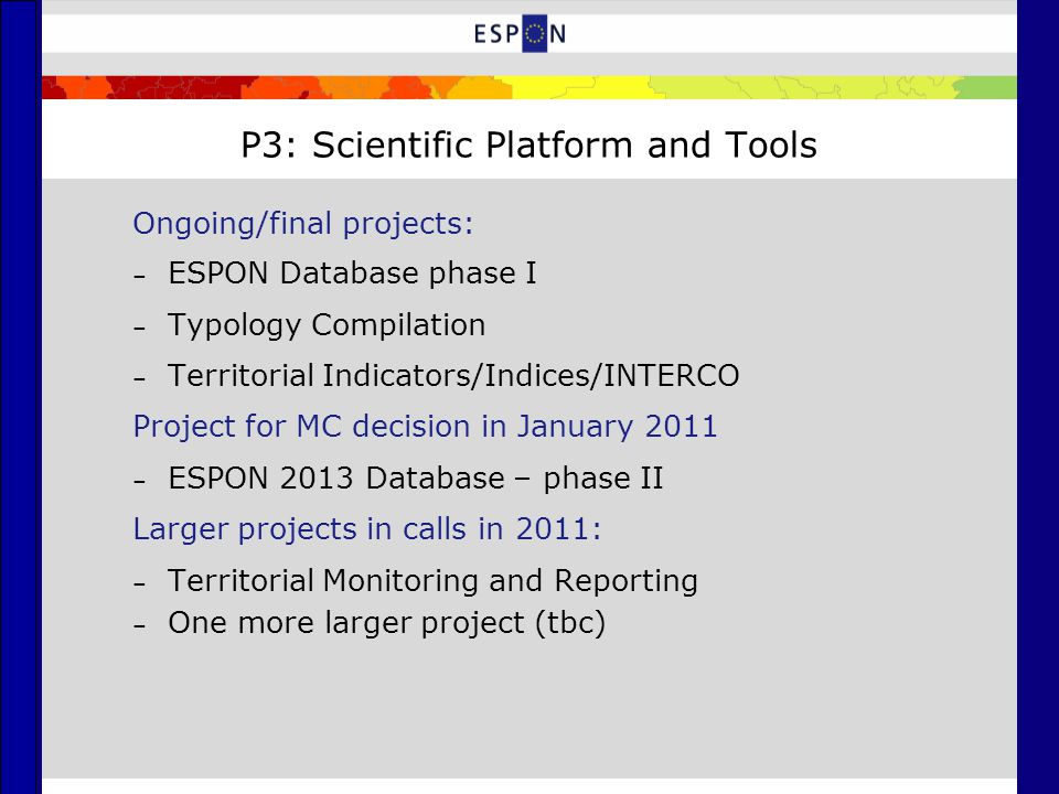 P3: Scientific Platform and Tools Ongoing/final projects: – ESPON Database phase I – Typology Compilation – Territorial Indicators/Indices/INTERCO Project for MC decision in January 2011 – ESPON 2013 Database – phase II Larger projects in calls in 2011: – Territorial Monitoring and Reporting – One more larger project (tbc)