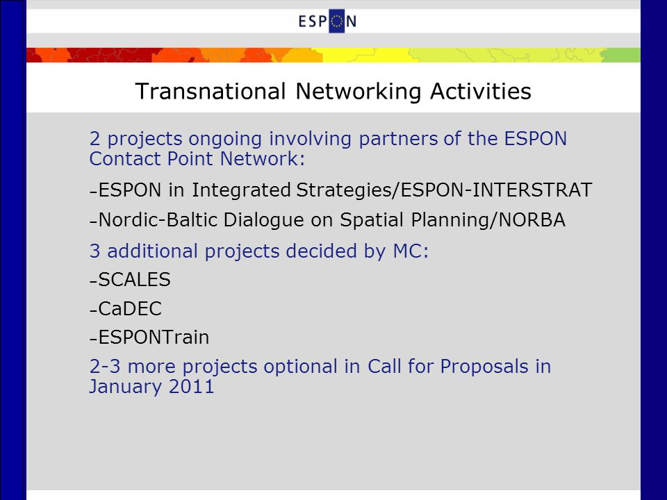 Transnational Networking Activities 2 projects ongoing involving partners of the ESPON Contact Point Network: – ESPON in Integrated Strategies/ESPON-INTERSTRAT – Nordic-Baltic Dialogue on Spatial Planning/NORBA 3 additional projects decided by MC: – SCALES – CaDEC – ESPONTrain 2-3 more projects optional in Call for Proposals in January 2011
