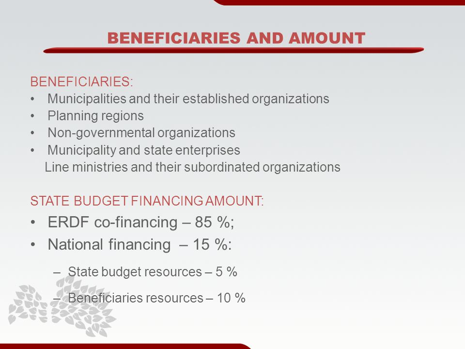 BENEFICIARIES AND AMOUNT BENEFICIARIES: Municipalities and their established organizations Planning regions Non-governmental organizations Municipality and state enterprises Line ministries and their subordinated organizations STATE BUDGET FINANCING AMOUNT: ERDF co-financing – 85 %; National financing – 15 %: –State budget resources – 5 % –Beneficiaries resources – 10 %
