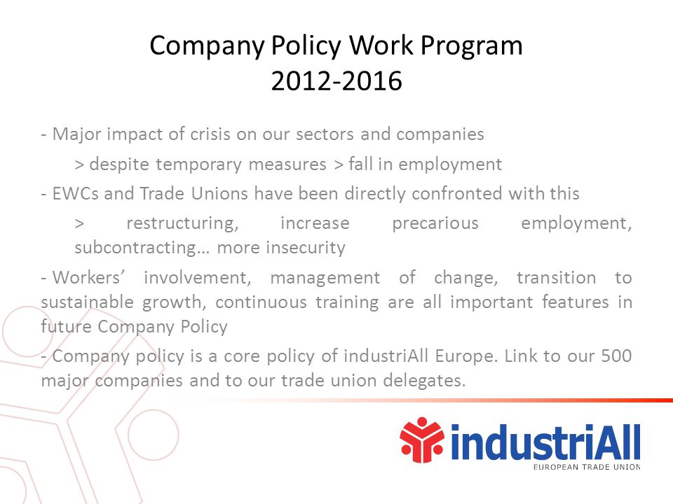 Company Policy Work Program 2012-2016 - Major impact of crisis on our sectors and companies > despite temporary measures > fall in employment - EWCs and Trade Unions have been directly confronted with this > restructuring, increase precarious employment, subcontracting… more insecurity - Workers' involvement, management of change, transition to sustainable growth, continuous training are all important features in future Company Policy - Company policy is a core policy of industriAll Europe.