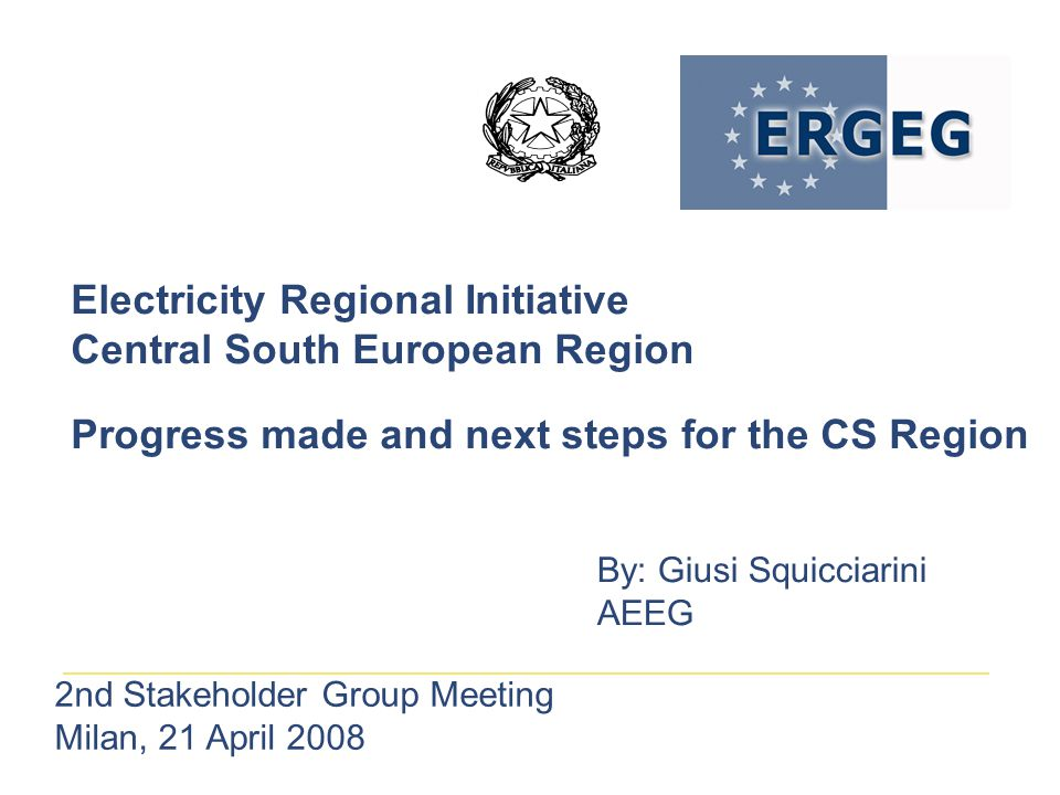 Electricity Regional Initiative Central South European Region Progress made and next steps for the CS Region By: Giusi Squicciarini AEEG 2nd Stakeholder Group Meeting Milan, 21 April 2008