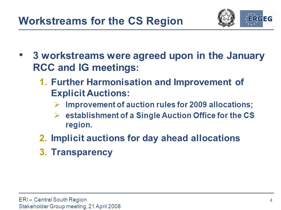 4 ERI – Central South Region Stakeholder Group meeting, 21 April 2008 Workstreams for the CS Region 3 workstreams were agreed upon in the January RCC and IG meetings : 1.Further Harmonisation and Improvement of Explicit Auctions:  Improvement of auction rules for 2009 allocations;  establishment of a Single Auction Office for the CS region.