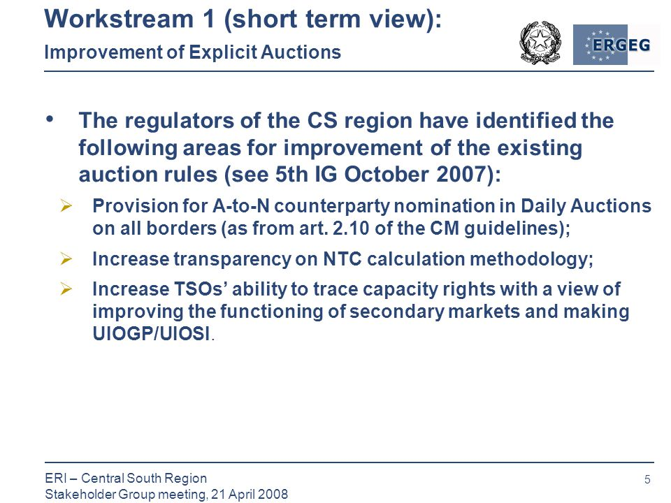 5 ERI – Central South Region Stakeholder Group meeting, 21 April 2008 Workstream 1 (short term view): Improvement of Explicit Auctions The regulators of the CS region have identified the following areas for improvement of the existing auction rules (see 5th IG October 2007):  Provision for A-to-N counterparty nomination in Daily Auctions on all borders (as from art.