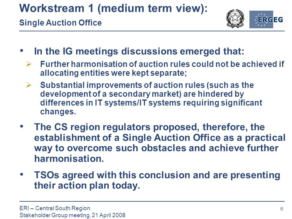6 ERI – Central South Region Stakeholder Group meeting, 21 April 2008 Workstream 1 (medium term view): Single Auction Office In the IG meetings discussions emerged that:  Further harmonisation of auction rules could not be achieved if allocating entities were kept separate;  Substantial improvements of auction rules (such as the development of a secondary market) are hindered by differences in IT systems/IT systems requiring significant changes.