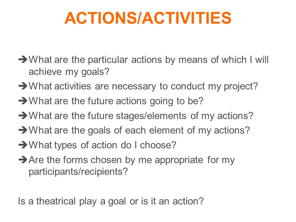 ACTIONS/ACTIVITIES  What are the particular actions by means of which I will achieve my goals.