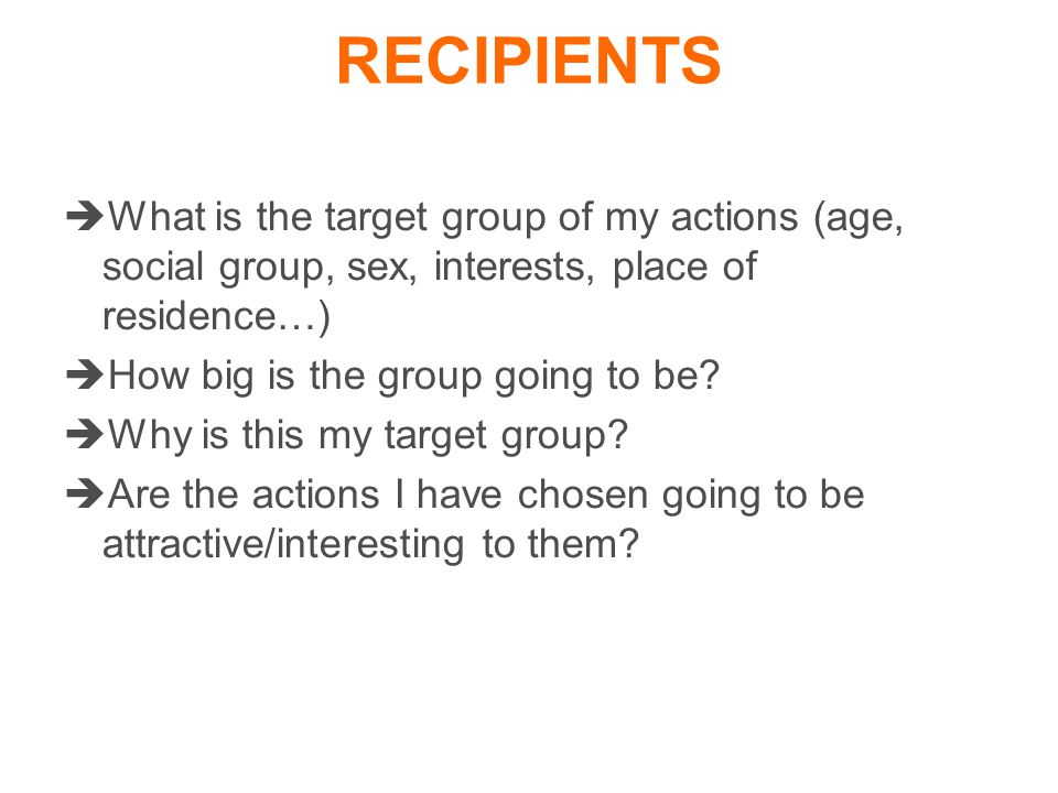  What is the target group of my actions (age, social group, sex, interests, place of residence…)  How big is the group going to be.