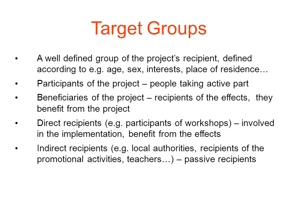 Target Groups A well defined group of the project's recipient, defined according to e.g.