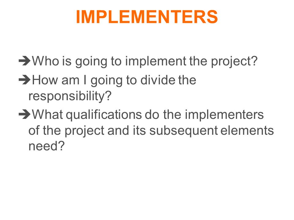  Who is going to implement the project.  How am I going to divide the responsibility.