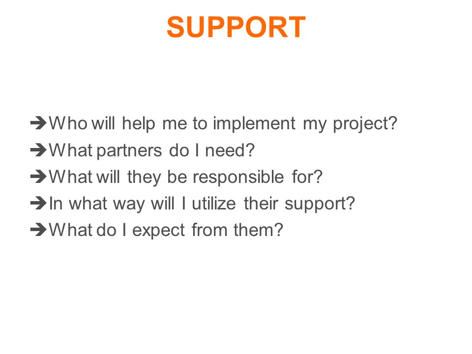 SUPPORT  Who will help me to implement my project.