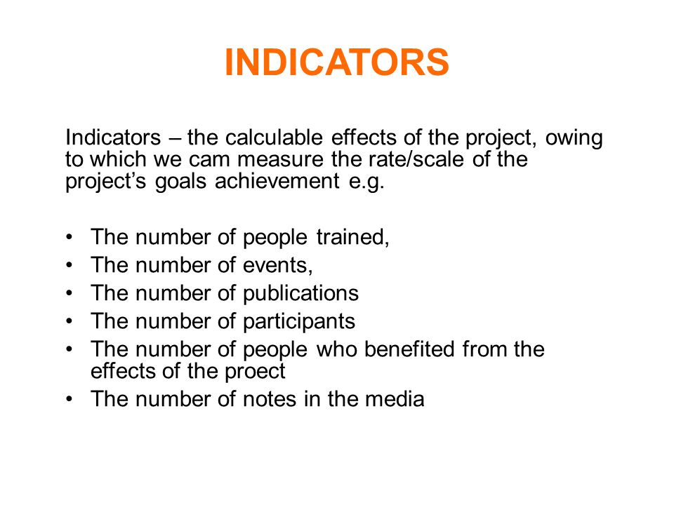INDICATORS Indicators – the calculable effects of the project, owing to which we cam measure the rate/scale of the project's goals achievement e.g.
