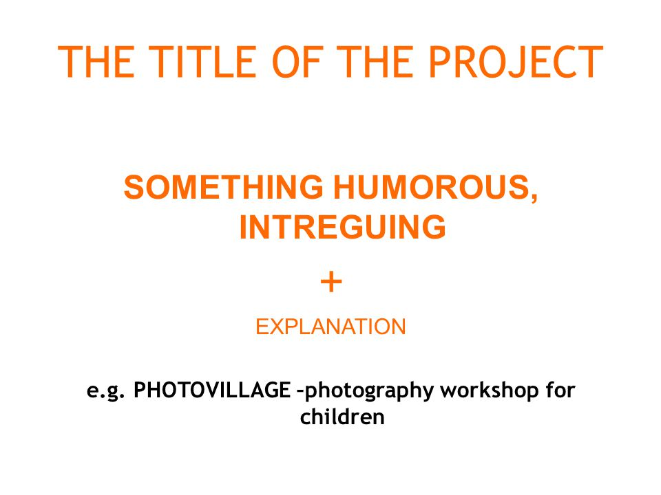 THE TITLE OF THE PROJECT SOMETHING HUMOROUS, INTREGUING + EXPLANATION e.g.