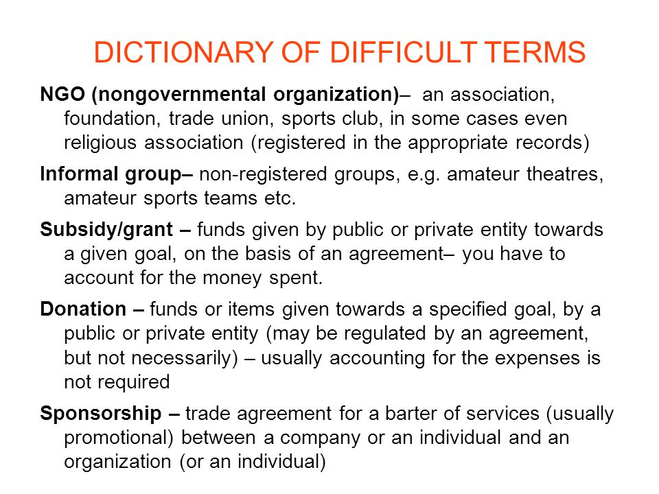 DICTIONARY OF DIFFICULT TERMS NGO (nongovernmental organization)– an association, foundation, trade union, sports club, in some cases even religious association (registered in the appropriate records) Informal group– non-registered groups, e.g.