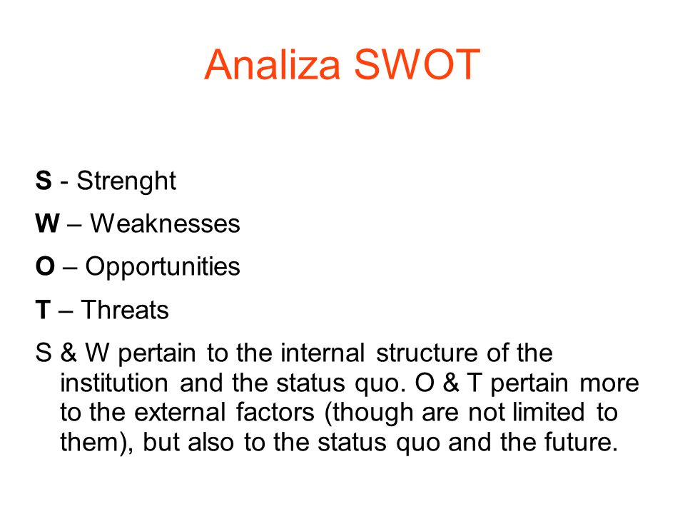 Analiza SWOT S - Strenght W – Weaknesses O – Opportunities T – Threats S & W pertain to the internal structure of the institution and the status quo.