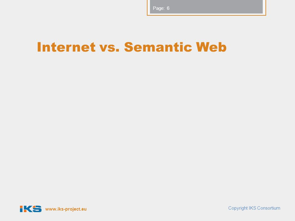 www.iks-project.eu Page: Internet vs. Semantic Web Copyright IKS Consortium 6