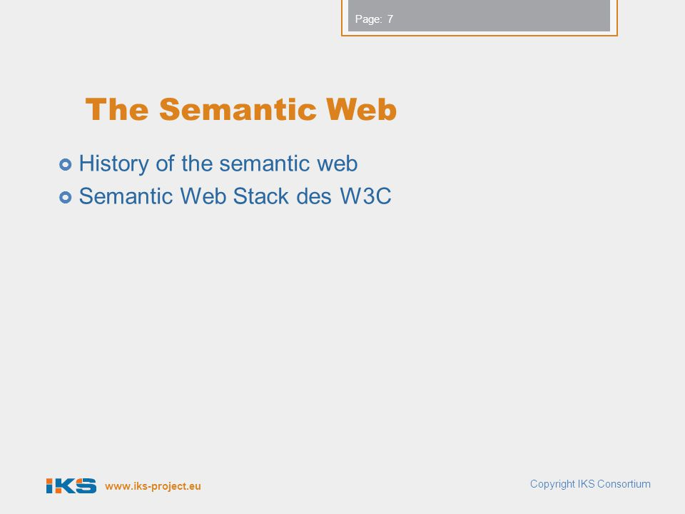 www.iks-project.eu Page: The Semantic Web  History of the semantic web  Semantic Web Stack des W3C Copyright IKS Consortium 7