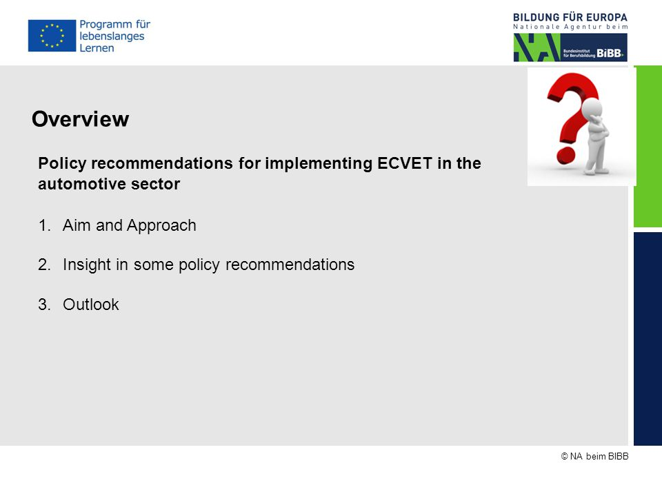 © NA beim BIBB Overview Policy recommendations for implementing ECVET in the automotive sector 1.Aim and Approach 2.Insight in some policy recommendations 3.Outlook