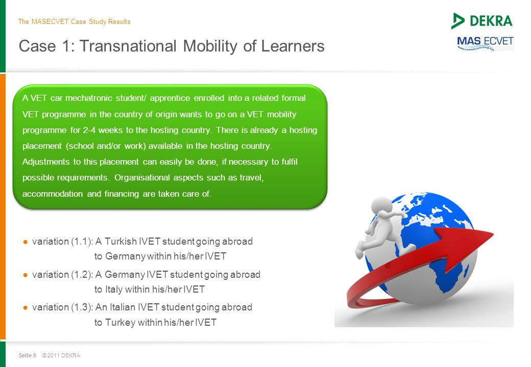 Seite 5 © 2011 DEKRA Case 1: Transnational Mobility of Learners A VET car mechatronic student/ apprentice enrolled into a related formal VET programme in the country of origin wants to go on a VET mobility programme for 2-4 weeks to the hosting country.