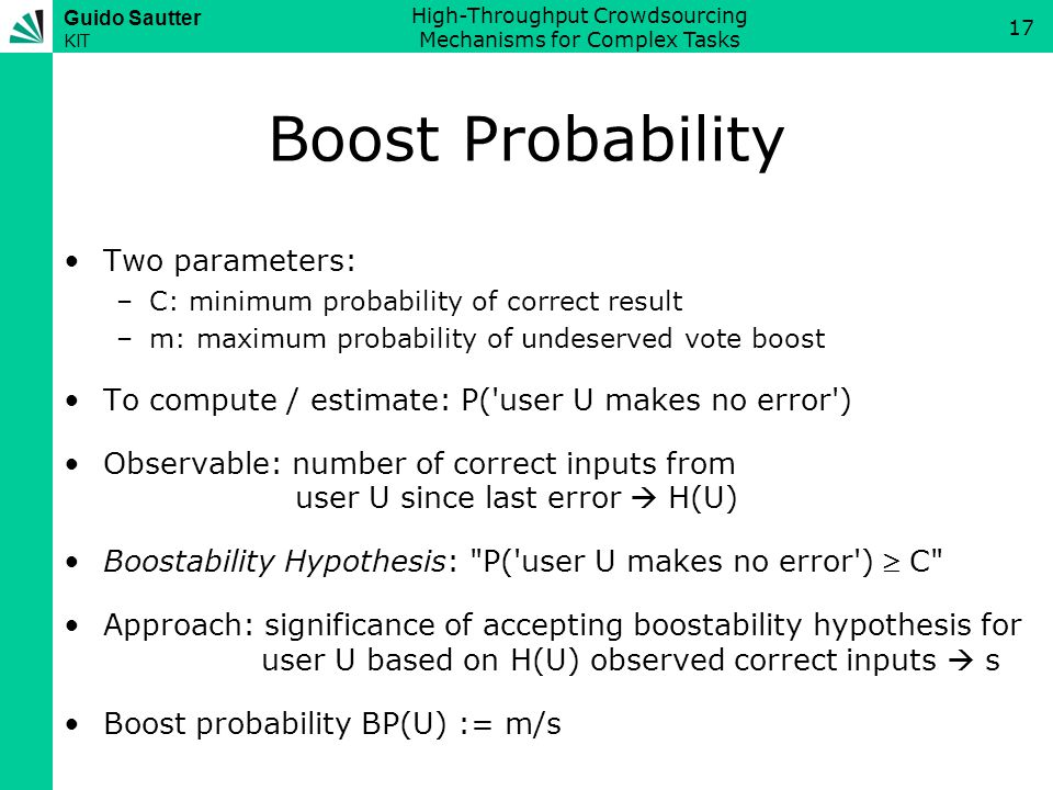 Guido Sautter KIT High-Throughput Crowdsourcing Mechanisms for Complex Tasks 17 Boost Probability Two parameters: –C: minimum probability of correct result –m: maximum probability of undeserved vote boost To compute / estimate: P( user U makes no error ) Observable: number of correct inputs from user U since last error  H(U) Boostability Hypothesis: P( user U makes no error )  C Approach: significance of accepting boostability hypothesis for user U based on H(U) observed correct inputs  s Boost probability BP(U) := m/s