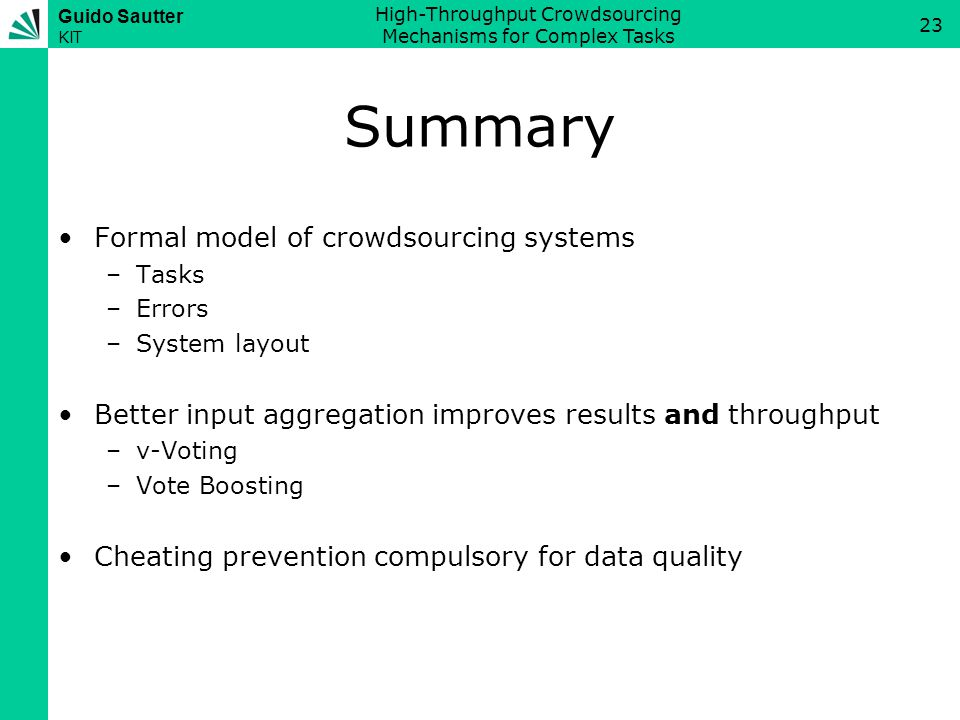 Guido Sautter KIT High-Throughput Crowdsourcing Mechanisms for Complex Tasks 23 Summary Formal model of crowdsourcing systems –Tasks –Errors –System layout Better input aggregation improves results and throughput –v-Voting –Vote Boosting Cheating prevention compulsory for data quality